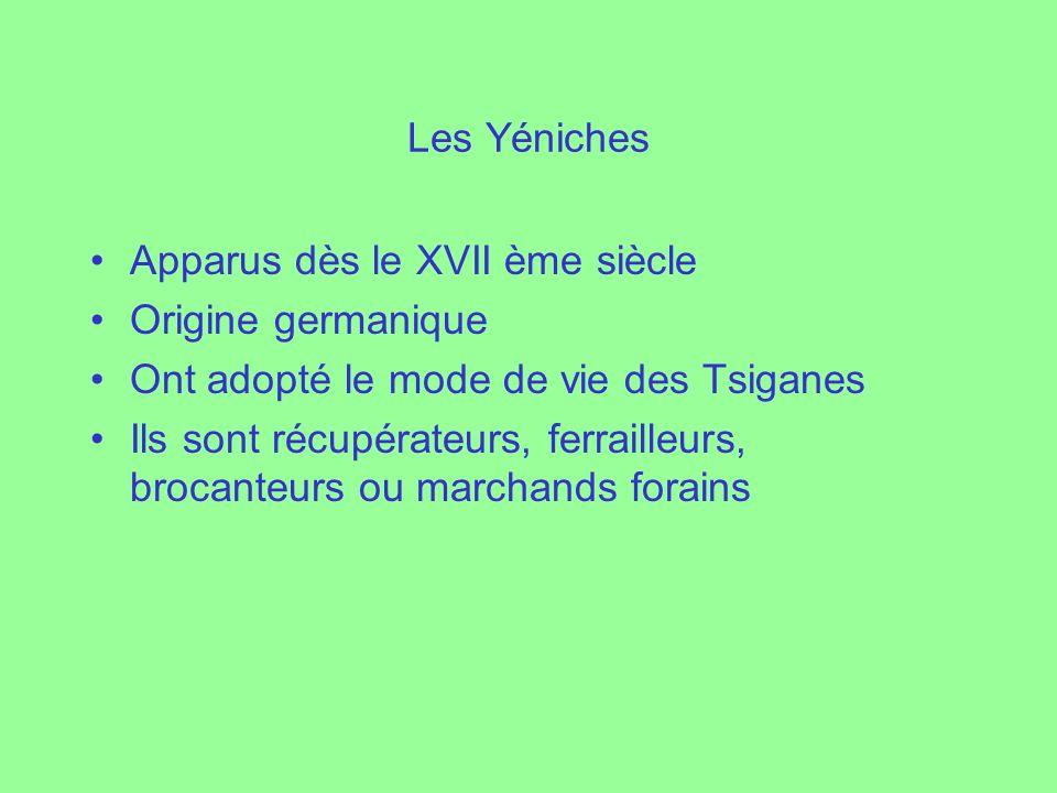 Les Yéniches Apparus dès le XVII ème siècle Origine germanique Ont adopté le mode de vie des Tsiganes Ils sont récupérateurs, ferrailleurs, brocanteur