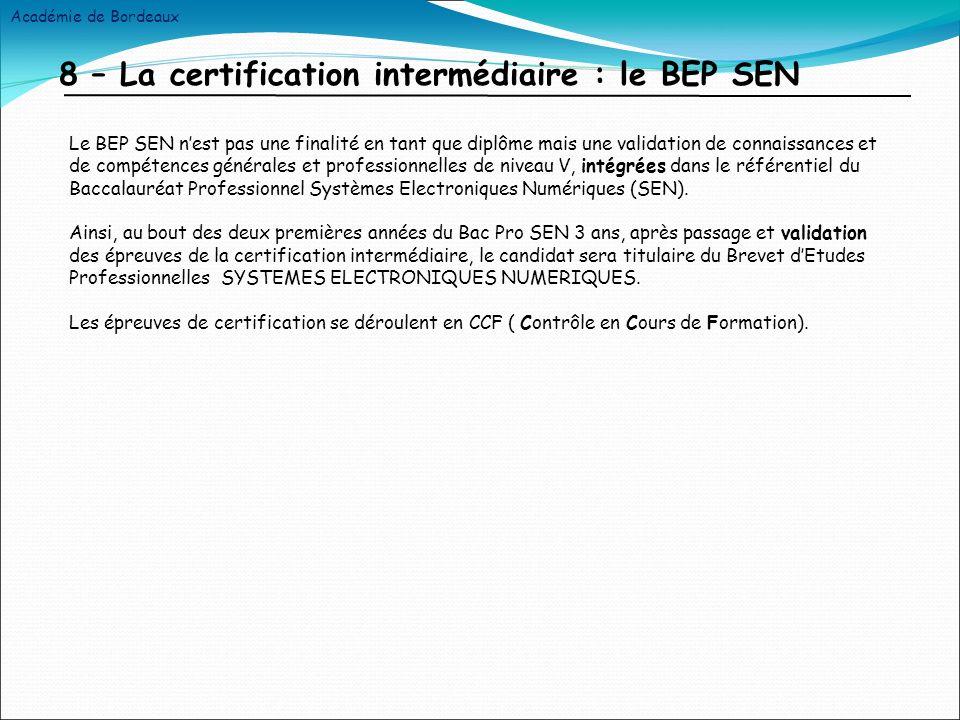 8 – La certification intermédiaire : le BEP SEN Le BEP SEN nest pas une finalité en tant que diplôme mais une validation de connaissances et de compétences générales et professionnelles de niveau V, intégrées dans le référentiel du Baccalauréat Professionnel Systèmes Electroniques Numériques (SEN).
