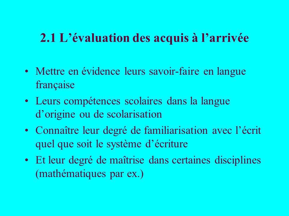 2.1 Lévaluation des acquis à larrivée Mettre en évidence leurs savoir-faire en langue française Leurs compétences scolaires dans la langue dorigine ou