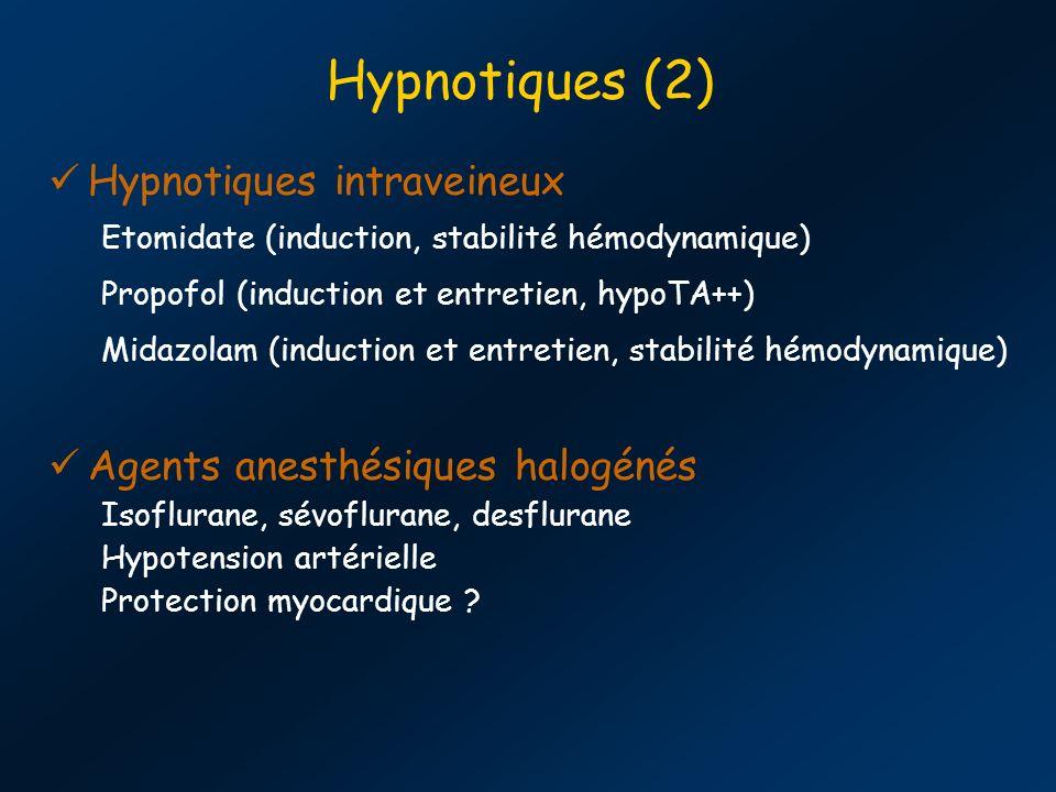 Hypnotiques (2) Hypnotiques intraveineux Etomidate (induction, stabilité hémodynamique) Propofol (induction et entretien, hypoTA++) Midazolam (induction et entretien, stabilité hémodynamique) Agents anesthésiques halogénés Isoflurane, sévoflurane, desflurane Hypotension artérielle Protection myocardique ?