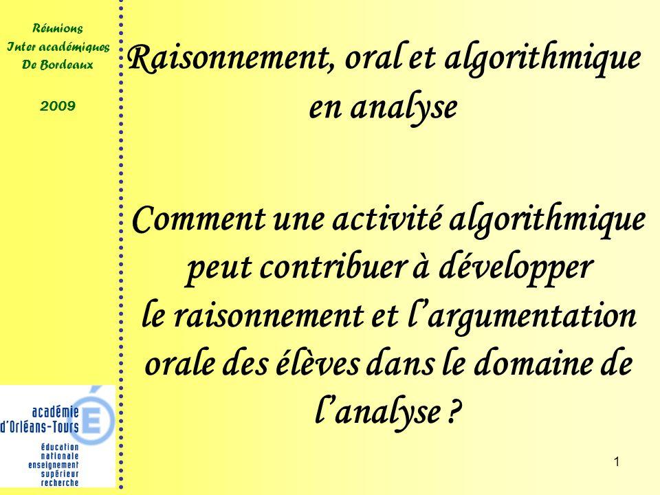 1 Réunions Inter académiques De Bordeaux 2009 Raisonnement, oral et algorithmique en analyse Comment une activité algorithmique peut contribuer à développer le raisonnement et largumentation orale des élèves dans le domaine de lanalyse ?