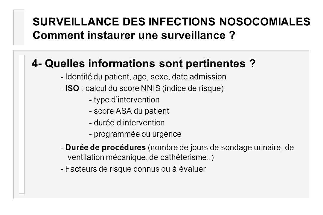 SURVEILLANCE DES INFECTIONS NOSOCOMIALES Comment instaurer une surveillance ? 4- Quelles informations sont pertinentes ? - Identité du patient, age, s