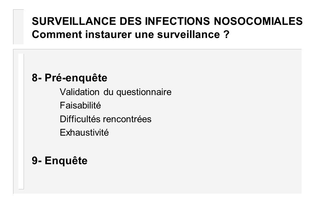 SURVEILLANCE DES INFECTIONS NOSOCOMIALES Comment instaurer une surveillance ? 8- Pré-enquête Validation du questionnaire Faisabilité Difficultés renco