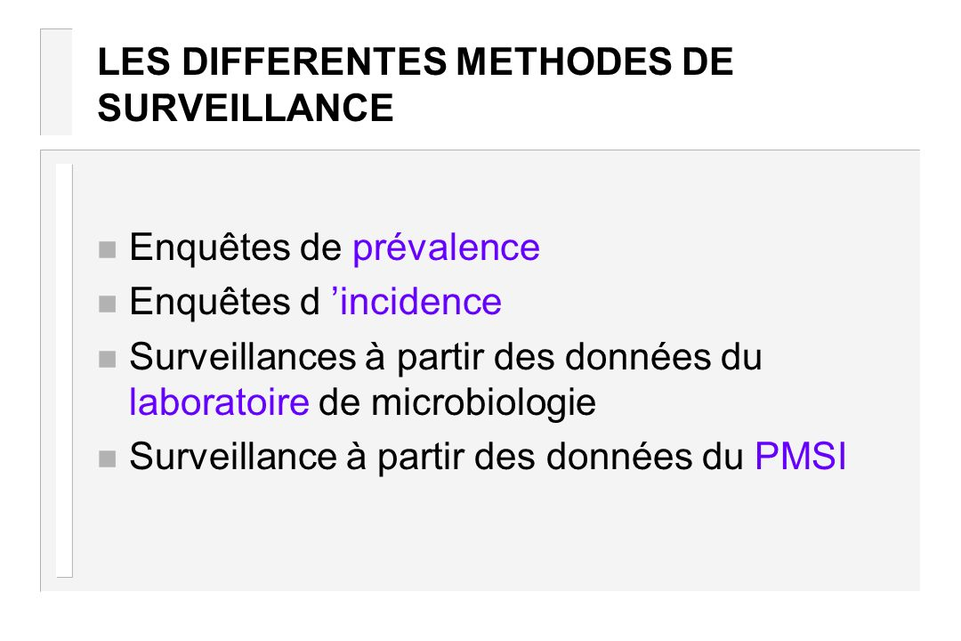LES DIFFERENTES METHODES DE SURVEILLANCE n Enquêtes de prévalence n Enquêtes d incidence n Surveillances à partir des données du laboratoire de microb