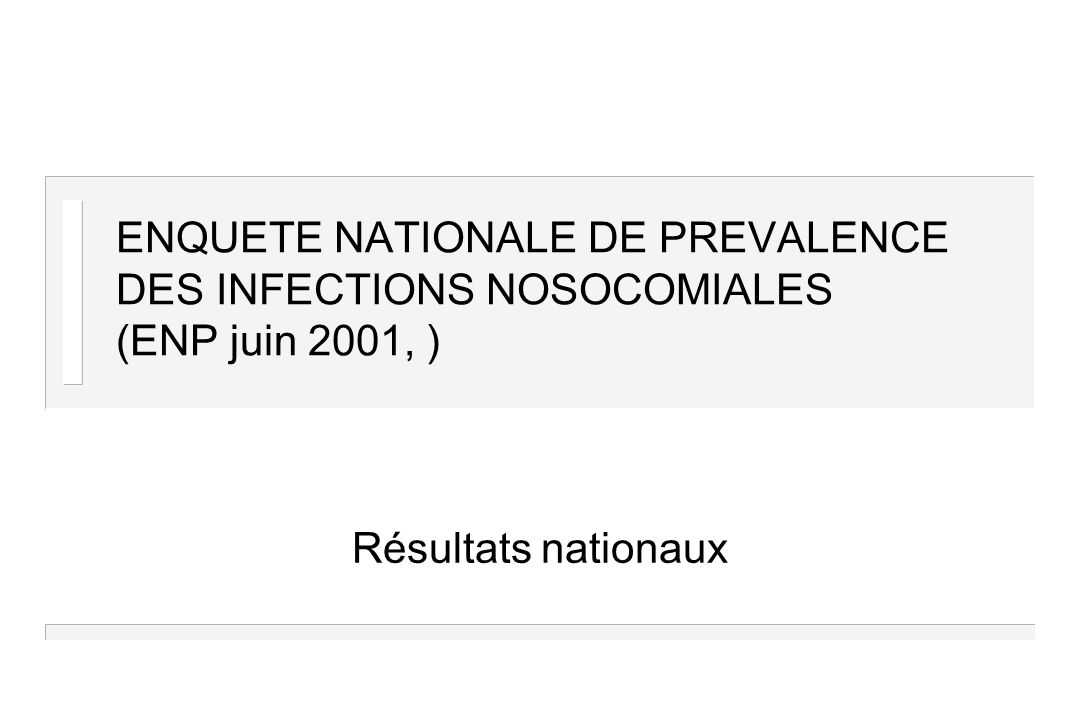 ENQUETE NATIONALE DE PREVALENCE DES INFECTIONS NOSOCOMIALES (ENP juin 2001, ) Résultats nationaux