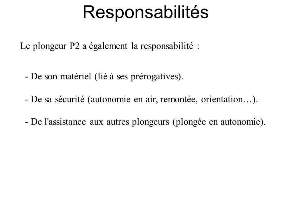 Le plongeur P2 a également la responsabilité : - De son matériel (lié à ses prérogatives). - De sa sécurité (autonomie en air, remontée, orientation…)