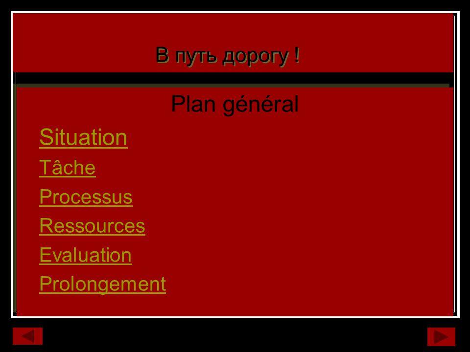 Plan général Situation Tâche Processus Ressources Evaluation Prolongement Plan général Situation Tâche Processus Ressources Evaluation Prolongement В путь дорогу !