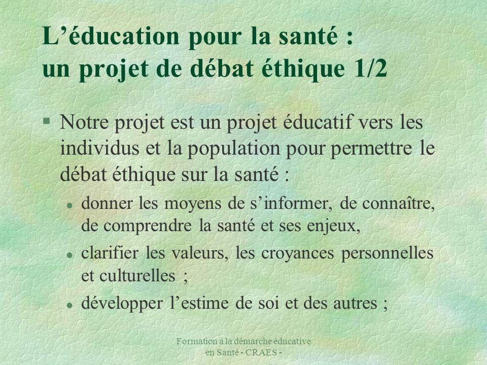 Formation à la démarche éducative en Santé - CRAES - Léducation pour la santé : un projet de débat éthique 2/2 l Entraîner à la responsabilité et à la décision ; l faire prendre conscience des déterminants sociaux, économiques ; l favoriser la participation, lengagement individuel et collectif.