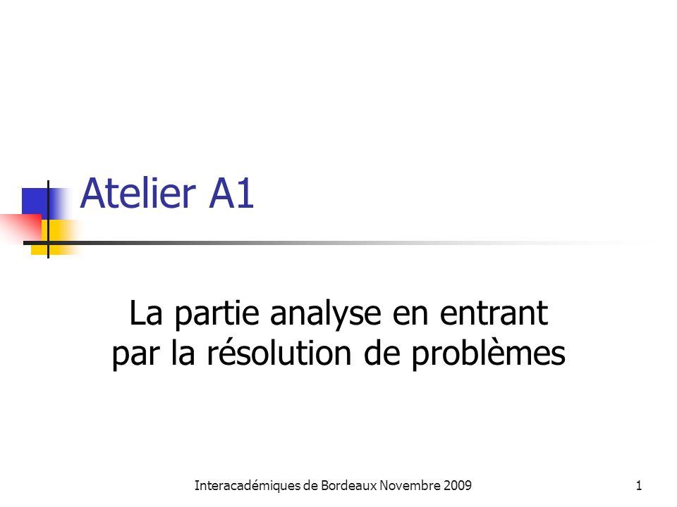 Interacadémiques de Bordeaux Novembre 20091 Atelier A1 La partie analyse en entrant par la résolution de problèmes
