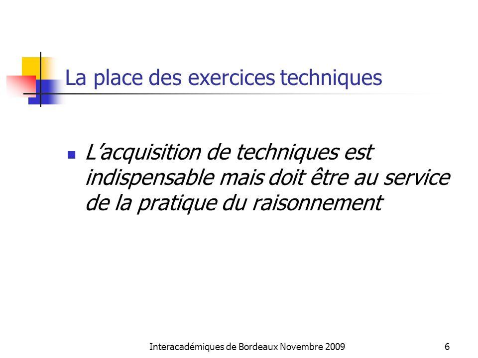 Interacadémiques de Bordeaux Novembre 20096 La place des exercices techniques Lacquisition de techniques est indispensable mais doit être au service d