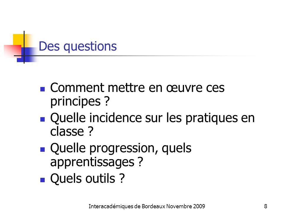 Interacadémiques de Bordeaux Novembre 20098 Des questions Comment mettre en œuvre ces principes ? Quelle incidence sur les pratiques en classe ? Quell