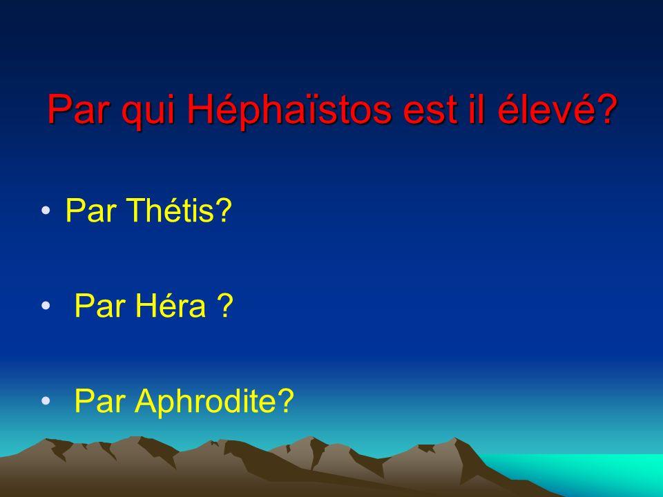 Par qui Héphaïstos est il élevé? Par Thétis? Par Héra ? Par Aphrodite?