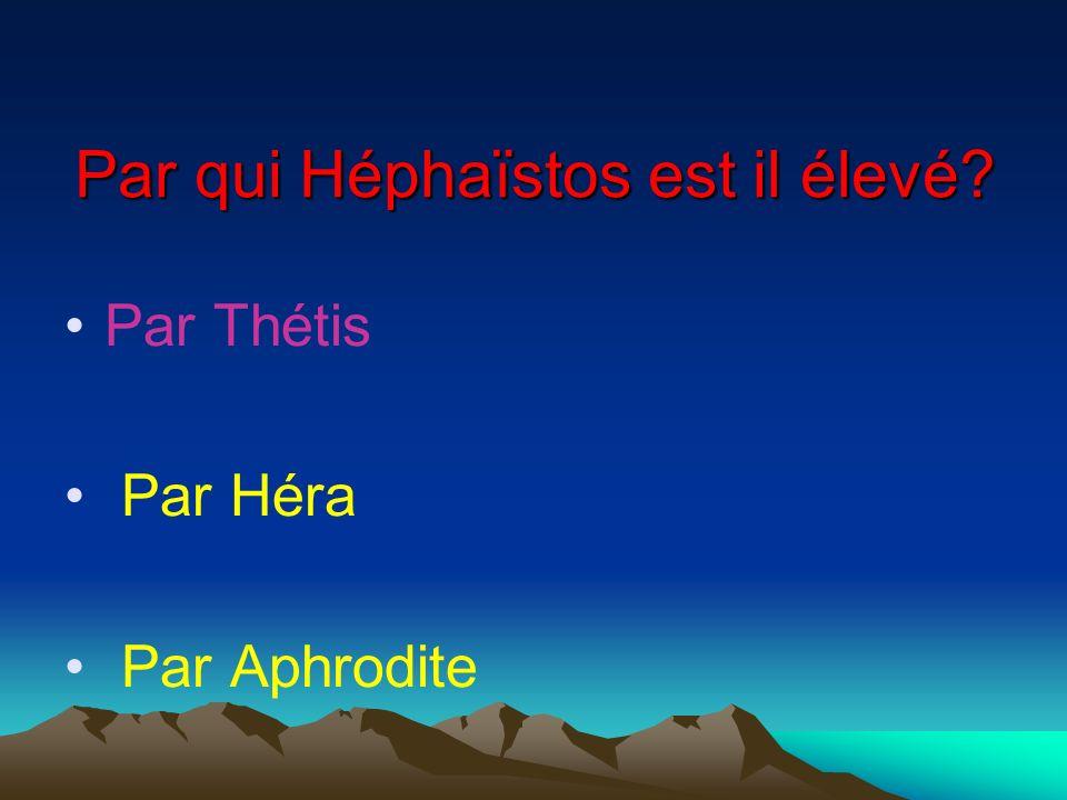 Par Thétis Par Héra Par Aphrodite Par qui Héphaïstos est il élevé?