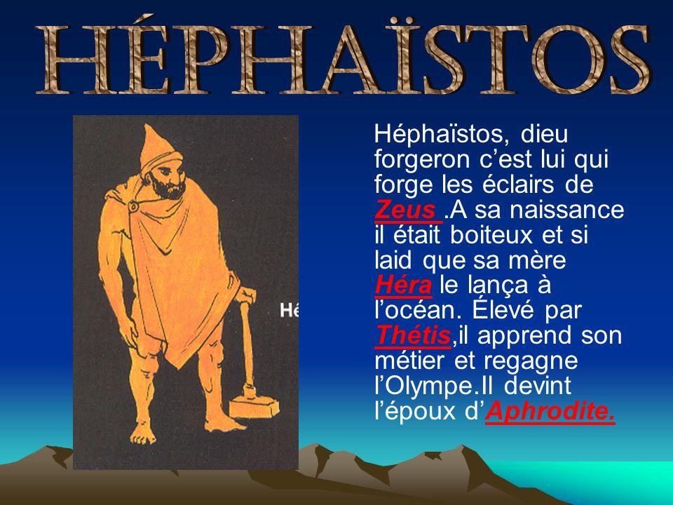 Héphaïstos, dieu forgeron cest lui qui forge les éclairs de Zeus.A sa naissance il était boiteux et si laid que sa mère Héra le lança à locéan. Élevé