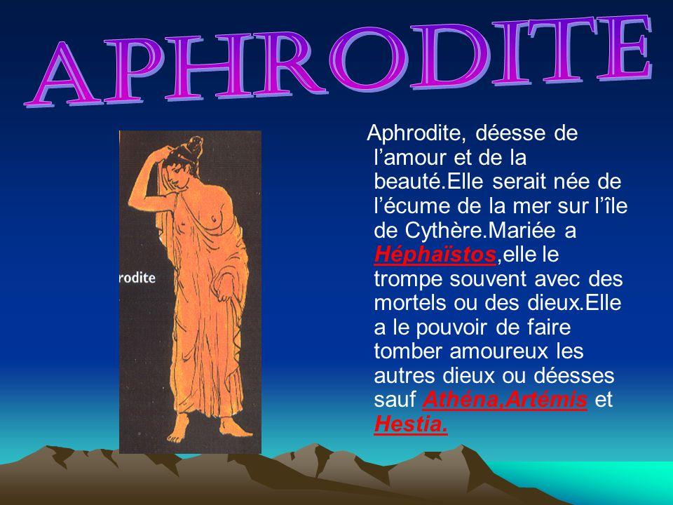 Aphrodite, déesse de lamour et de la beauté.Elle serait née de lécume de la mer sur lîle de Cythère.Mariée a Héphaïstos,elle le trompe souvent avec de