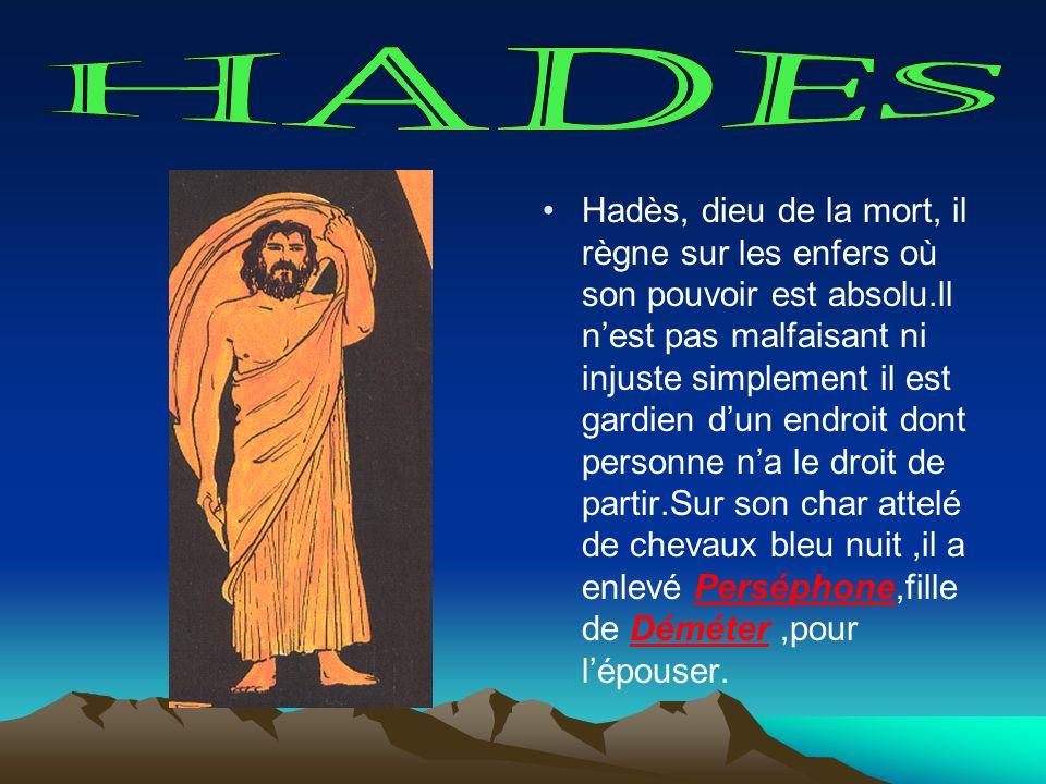 Hadès, dieu de la mort, il règne sur les enfers où son pouvoir est absolu.ll nest pas malfaisant ni injuste simplement il est gardien dun endroit dont