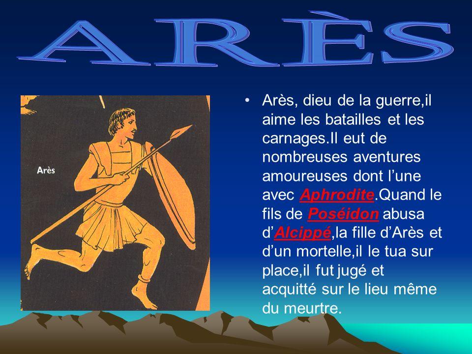 Arès, dieu de la guerre,il aime les batailles et les carnages.Il eut de nombreuses aventures amoureuses dont lune avec Aphrodite.Quand le fils de Posé