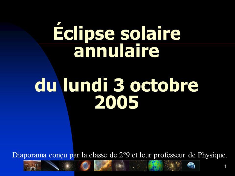 1 Éclipse solaire annulaire du lundi 3 octobre 2005 Diaporama conçu par la classe de 2°9 et leur professeur de Physique.