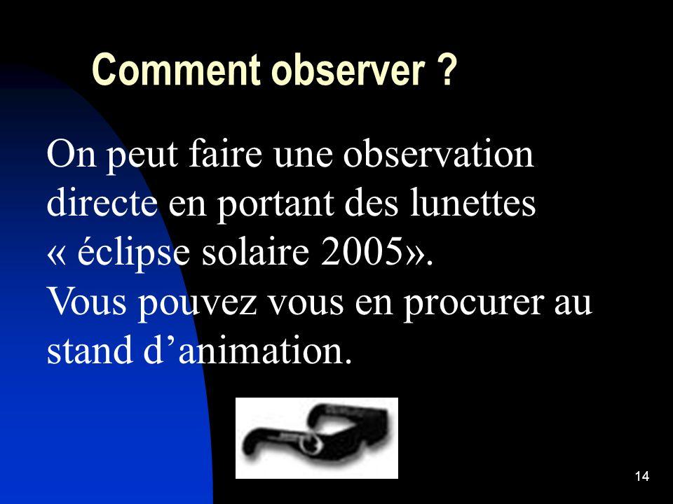 14 Comment observer ? On peut faire une observation directe en portant des lunettes « éclipse solaire 2005». Vous pouvez vous en procurer au stand dan