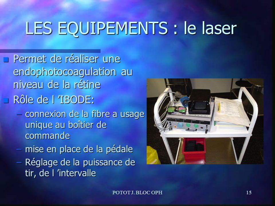 POTOT J. BLOC OPH15 LES EQUIPEMENTS : le laser n Permet de réaliser une endophotocoagulation au niveau de la rétine n Rôle de l IBODE: –connexion de l