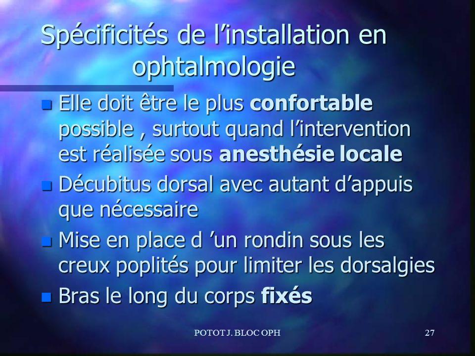 POTOT J. BLOC OPH27 Spécificités de linstallation en ophtalmologie n Elle doit être le plus confortable possible, surtout quand lintervention est réal