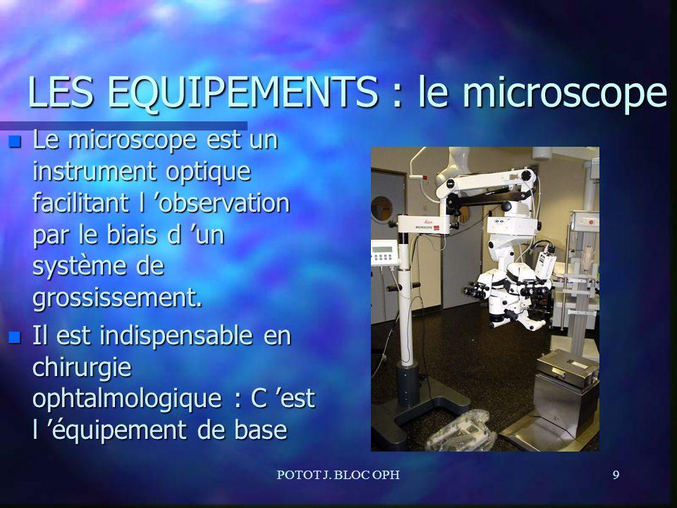POTOT J. BLOC OPH9 LES EQUIPEMENTS : le microscope n Le microscope est un instrument optique facilitant l observation par le biais d un système de gro