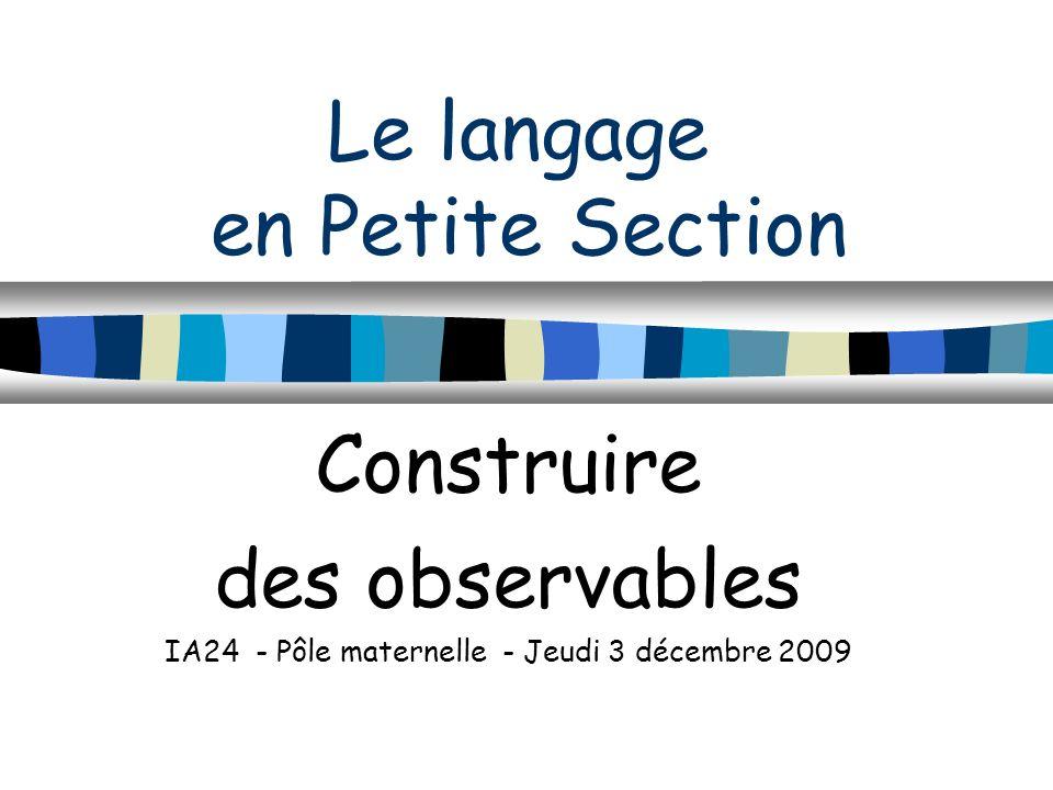 Le langage en Petite Section Construire des observables IA24 - Pôle maternelle - Jeudi 3 décembre 2009
