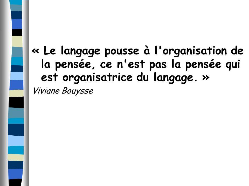 « Le langage pousse à l'organisation de la pensée, ce n'est pas la pensée qui est organisatrice du langage. » Viviane Bouysse