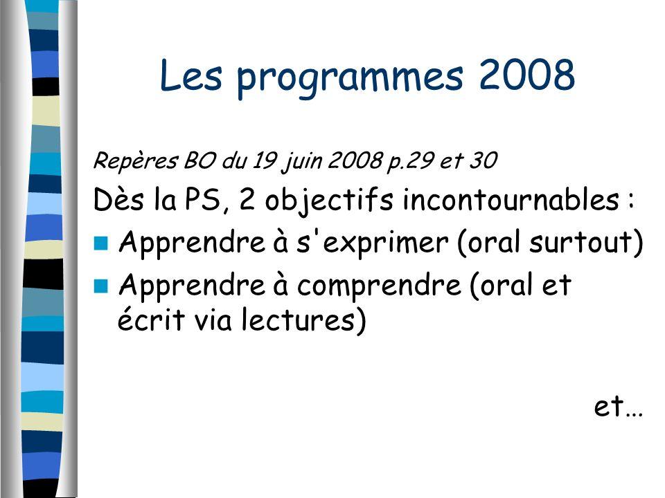 Repères BO du 19 juin 2008 p.29 et 30 Dès la PS, 2 objectifs incontournables : Apprendre à s exprimer (oral surtout) Apprendre à comprendre (oral et écrit via lectures) et… Les programmes 2008