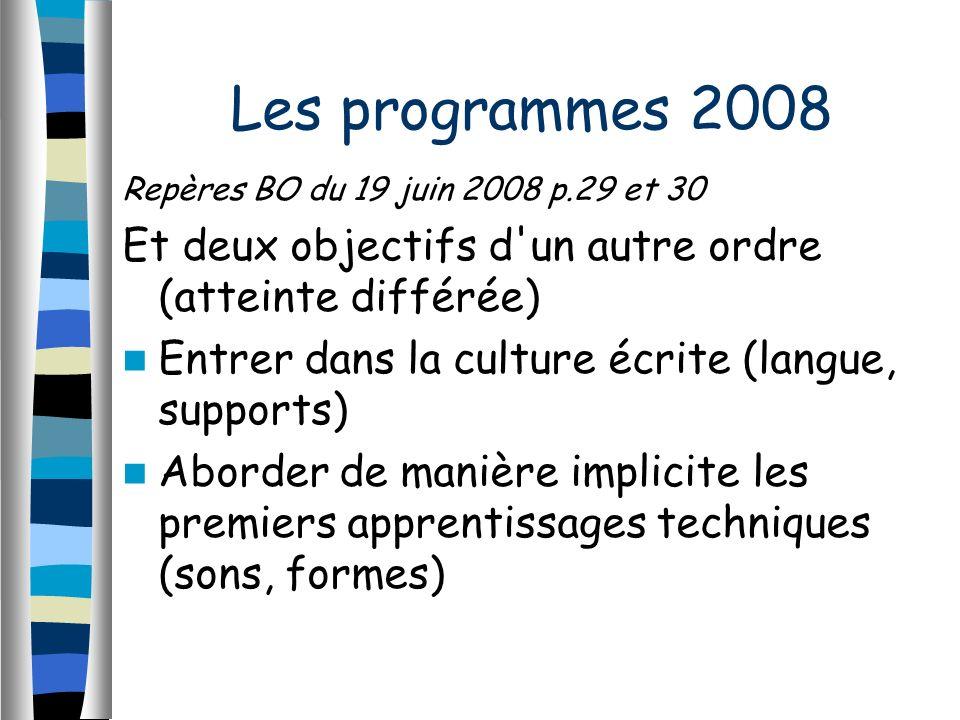 Repères BO du 19 juin 2008 p.29 et 30 Et deux objectifs d un autre ordre (atteinte différée) Entrer dans la culture écrite (langue, supports) Aborder de manière implicite les premiers apprentissages techniques (sons, formes) Les programmes 2008