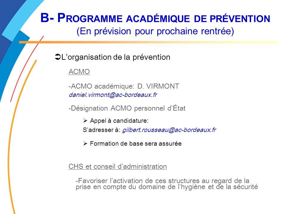 B- P ROGRAMME ACADÉMIQUE DE PRÉVENTION (En prévision pour prochaine rentrée) Lorganisation de la prévention ACMO -ACMO académique: D. VIRMONT daniel.v
