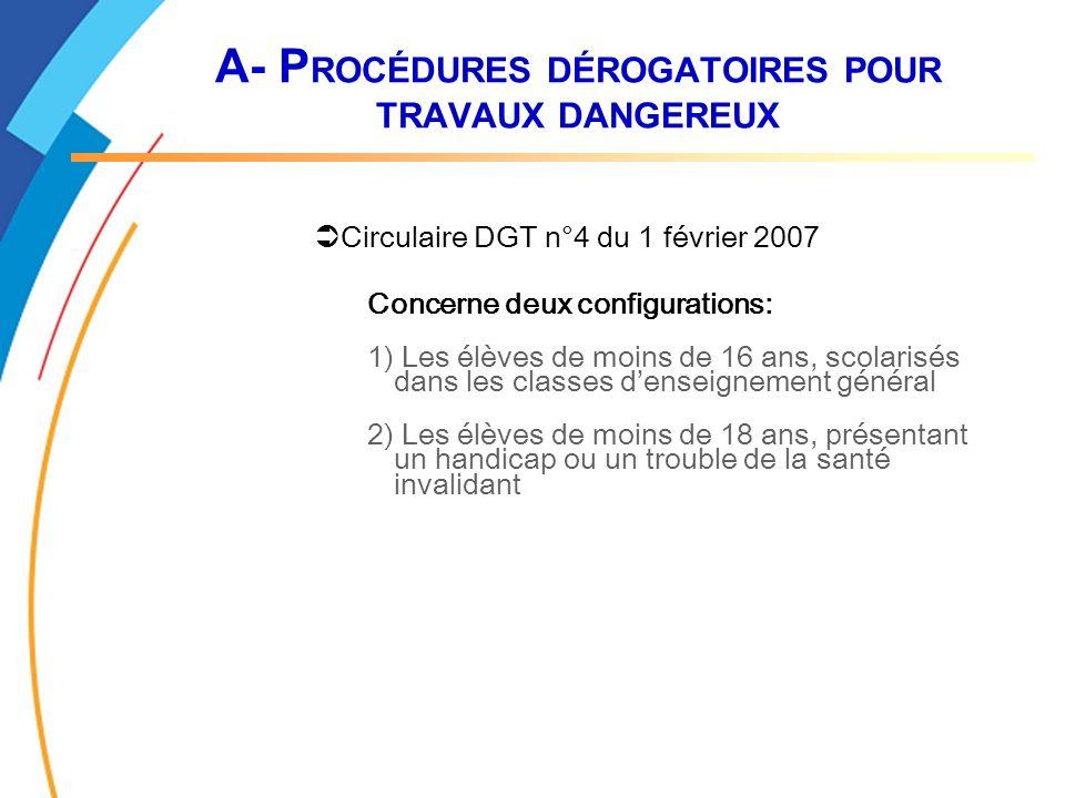 A- P ROCÉDURES DÉROGATOIRES POUR TRAVAUX DANGEREUX Circulaire DGT n°4 du 1 février 2007 Concerne deux configurations: 1) Les élèves de moins de 16 ans