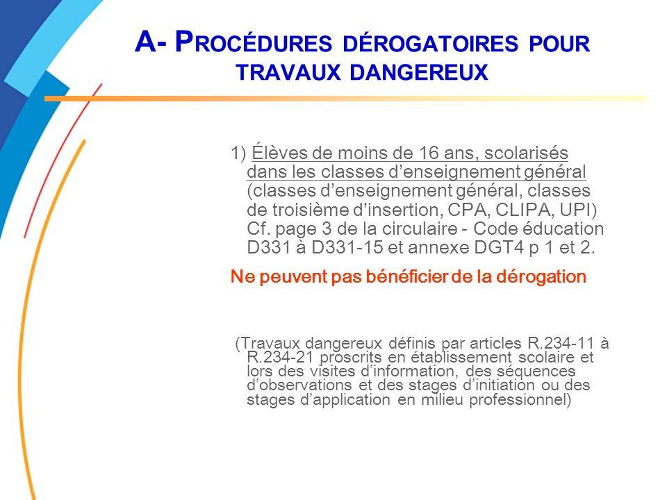 A- P ROCÉDURES DÉROGATOIRES POUR TRAVAUX DANGEREUX 1) Élèves de moins de 16 ans, scolarisés dans les classes denseignement général (classes denseignement général, classes de troisième dinsertion, CPA, CLIPA, UPI) Cf.