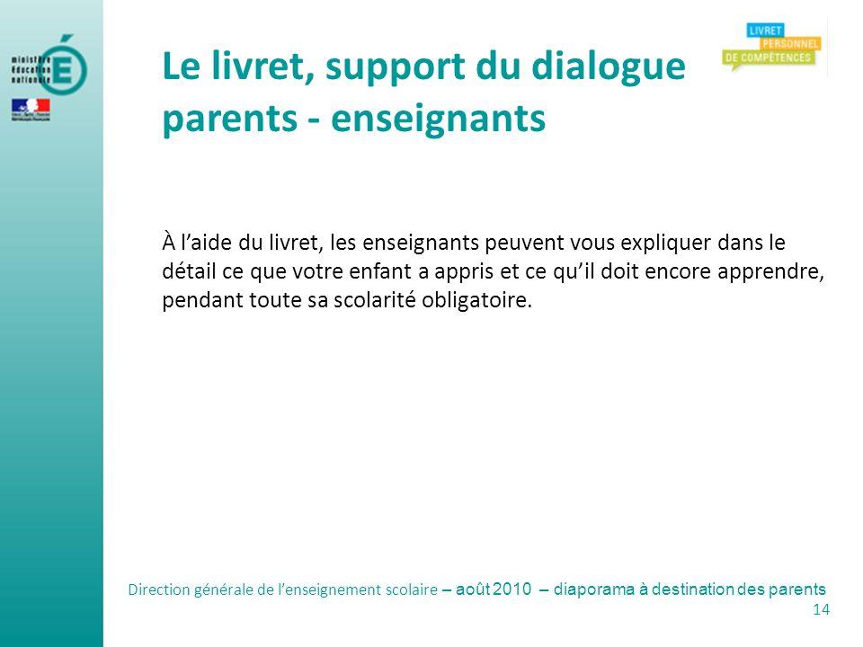 Direction générale de lenseignement scolaire – août 2010 – diaporama à destination des parents 14 Le livret, support du dialogue parents - enseignants