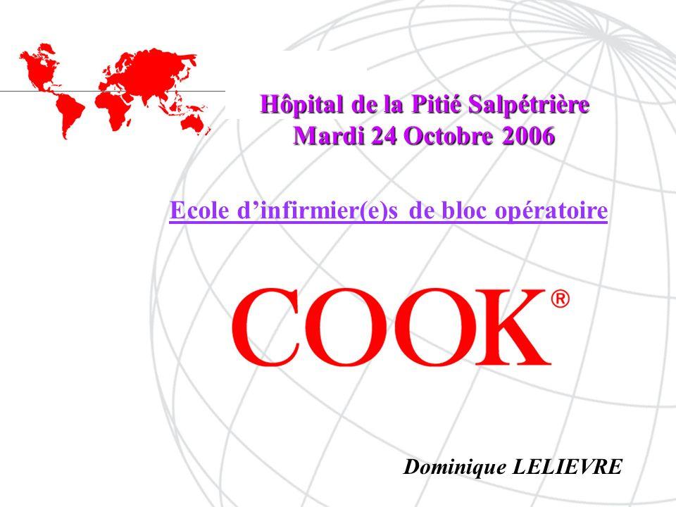 COOK ® Ecole dinfirmier(e)s de bloc opératoire Hôpital de la Pitié Salpétrière Mardi 24 Octobre 2006 Dominique LELIEVRE