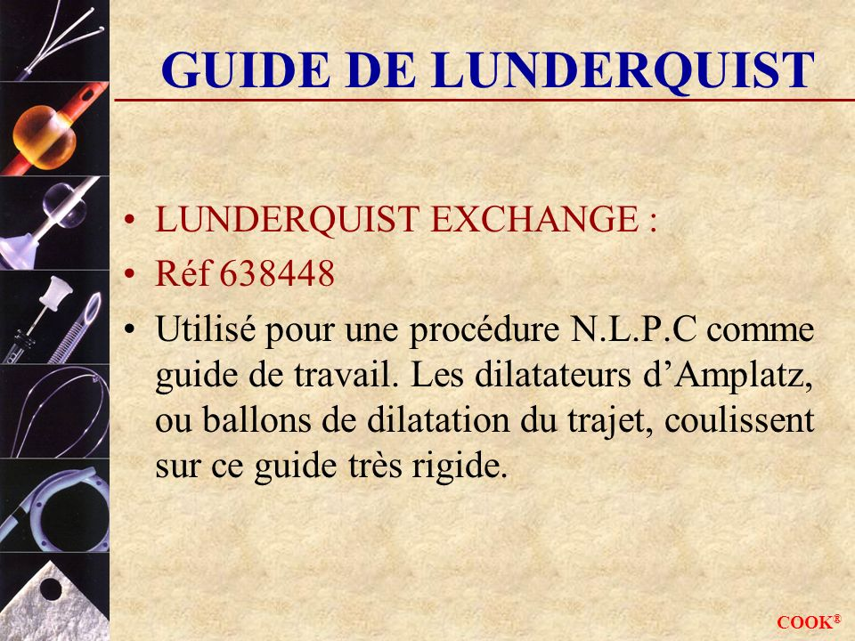 COOK ® GUIDE DE LUNDERQUIST LUNDERQUIST EXCHANGE : Réf 638448 Utilisé pour une procédure N.L.P.C comme guide de travail.