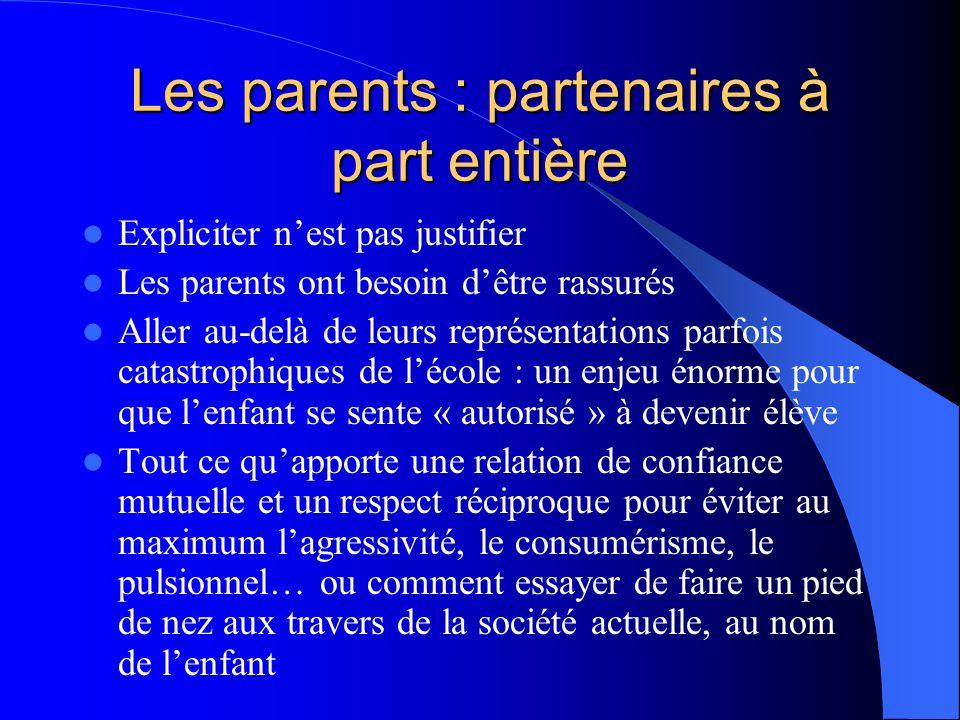 Les parents : partenaires à part entière Expliciter nest pas justifier Les parents ont besoin dêtre rassurés Aller au-delà de leurs représentations pa