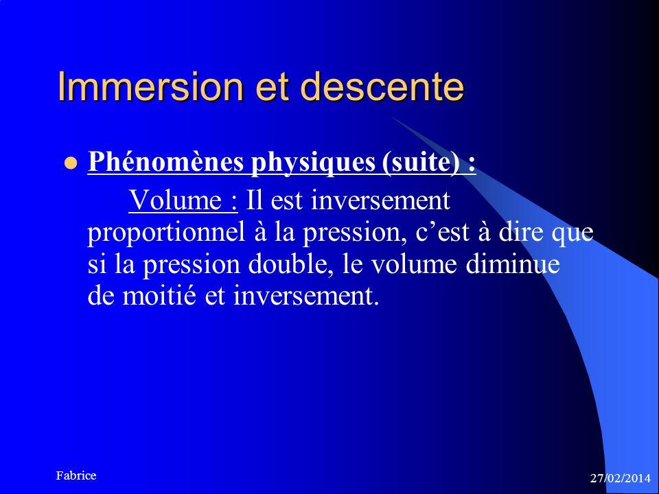 27/02/2014 Fabrice Immersion et descente Phénomènes physiques (suite) : Volume : Il est inversement proportionnel à la pression, cest à dire que si la pression double, le volume diminue de moitié et inversement.