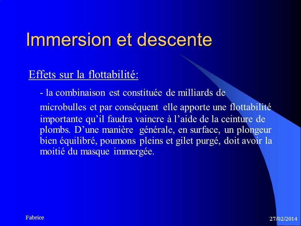 27/02/2014 Fabrice Immersion et descente Effets sur la flottabilité: - la combinaison est constituée de milliards de microbulles et par conséquent elle apporte une flottabilité importante quil faudra vaincre à laide de la ceinture de plombs.
