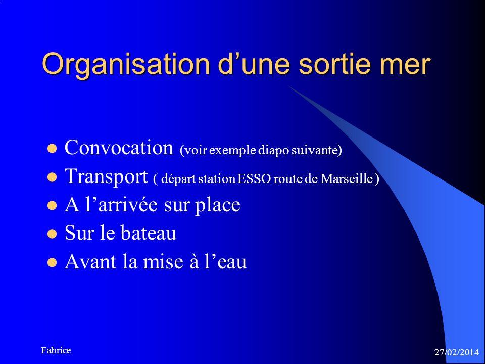 27/02/2014 Fabrice Organisation dune sortie mer Convocation (voir exemple diapo suivante) Transport ( départ station ESSO route de Marseille ) A larrivée sur place Sur le bateau Avant la mise à leau