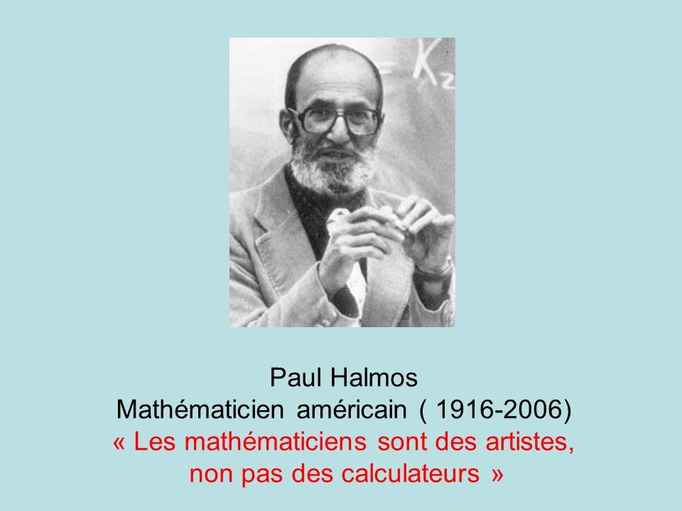 Paul Halmos Mathématicien américain ( 1916-2006) « Les mathématiciens sont des artistes, non pas des calculateurs »