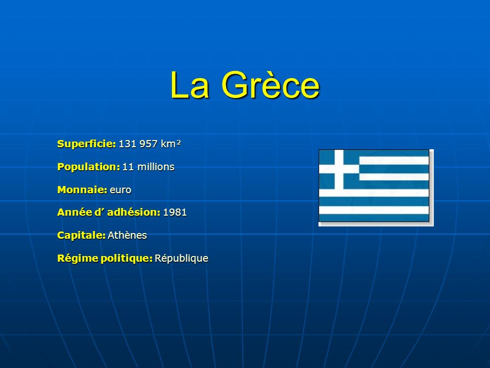 La Grèce Superficie: 131 957 km² Population: 11 millions Monnaie: euro Année d adhésion: 1981 Capitale: Athènes Régime politique: République