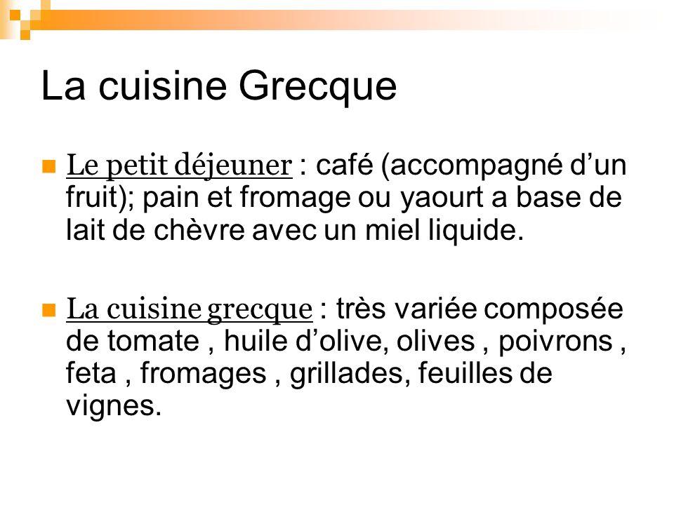 La cuisine Grecque Le petit déjeuner : café (accompagné dun fruit); pain et fromage ou yaourt a base de lait de chèvre avec un miel liquide. La cuisin