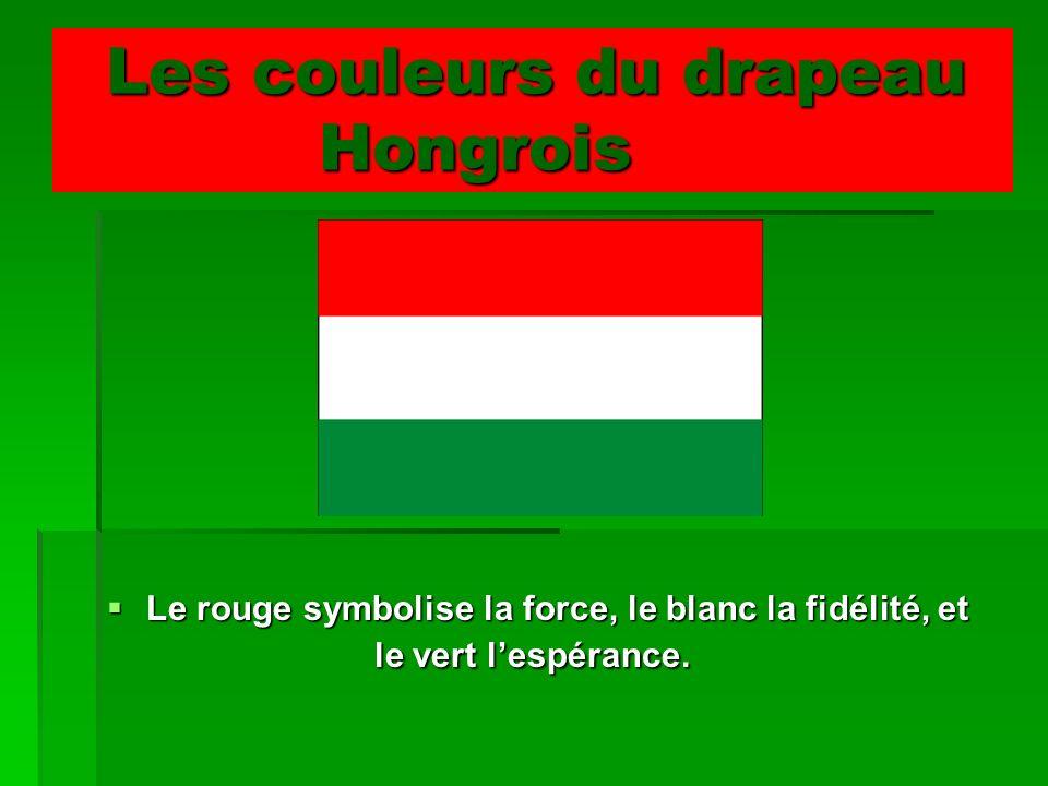 Les couleurs du drapeau Hongrois Les couleurs du drapeau Hongrois Le rouge symbolise la force, le blanc la fidélité, et le vert lespérance. Le rouge s