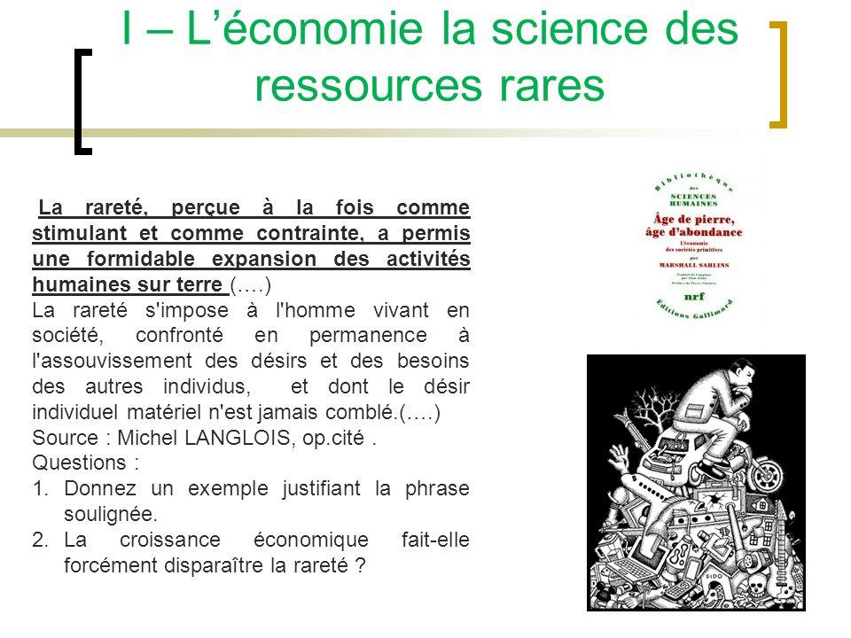 I – Léconomie la science des ressources rares La rareté, perçue à la fois comme stimulant et comme contrainte, a permis une formidable expansion des a