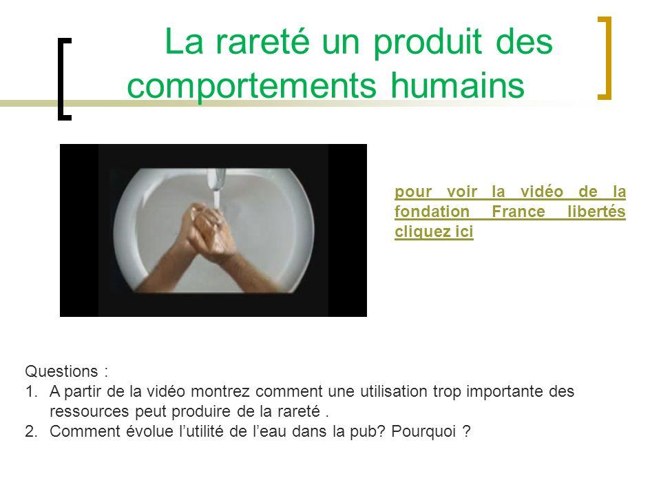 La rareté un produit des comportements humains pour voir la vidéo de la fondation France libertés cliquez ici Questions : 1.A partir de la vidéo montrez comment une utilisation trop importante des ressources peut produire de la rareté.