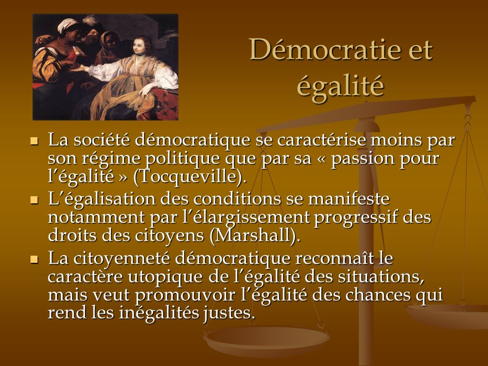 Démocratie et égalité La société démocratique se caractérise moins par son régime politique que par sa « passion pour légalité » (Tocqueville). La soc