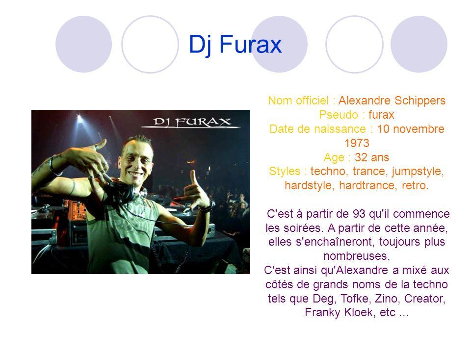 Dj Furax Nom officiel : Alexandre Schippers Pseudo : furax Date de naissance : 10 novembre 1973 Age : 32 ans Styles : techno, trance, jumpstyle, hardstyle, hardtrance, retro.