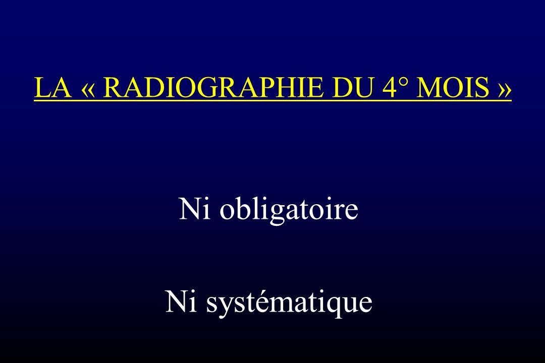 LA « RADIOGRAPHIE DU 4° MOIS » Ni obligatoire Ni systématique