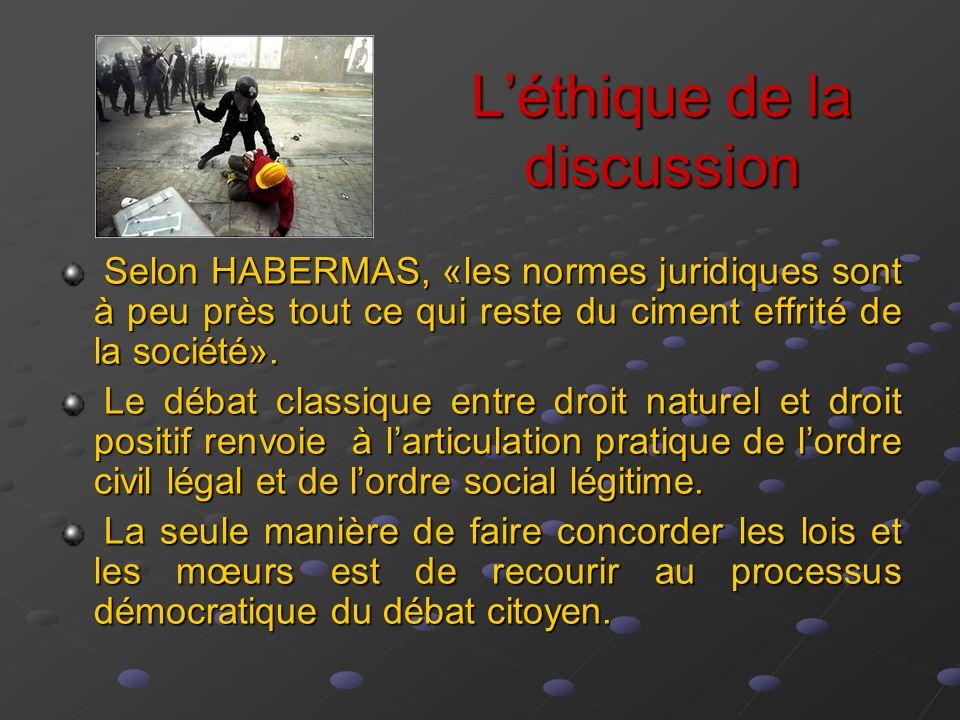 Léthique de la discussion Selon HABERMAS, «les normes juridiques sont à peu près tout ce qui reste du ciment effrité de la société». Selon HABERMAS, «